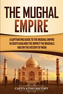 The Mughal Empire: A Captivating Guide to the Mughal Empire in South Asia and the Impact the Mughals Had on the History of...