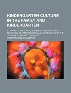 Kindergarten Culture in the Family and Kindergarten; A Complete Sketch of Froebel's System of Early Education, Adapted to ...