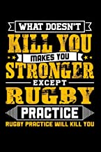 What doesn't kill you makes you stronger except Rugby practice Rugby practice will kill you: Weekly 100 page 6 x 9 journal to jot down your ideas and notes