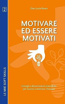 Motivare ed essere motivati. Consigli e dimostrazioni scientifiche per riuscire a motivare chiunque: (Le mie soft skills 2)