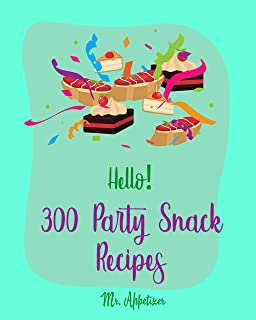 Hello! 300 Party Snack Recipes: Best Party Snack Cookbook Ever For Beginners [White Chocolate Cookbook, Party Popcorn Cookbook, Nut Butter Cookbook, Cheese ... Nut Recipes] [Book 1] (English Edition)