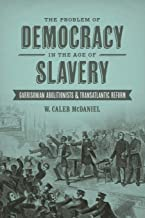 The Problem of Democracy in the Age of Slavery: Garrisonian Abolitionists and Transatlantic Reform (Antislavery, Abolition, and the Atlantic World)