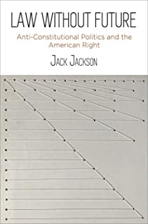 Law Without Future: Anti-Constitutional Politics and the American Right