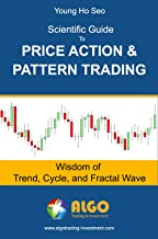 Scientific Guide To Price Action and Pattern Trading: Wisdom of Trend, Cycle, and Fractal Wave