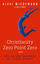 CHRISTIANITY ZERO POINT ZERO: The Real Christianity: Christianity According to Jesus: More than Mere Christianity, The Reason for God and Finding Truth ... Meditations Wisdom Literature Book 2)