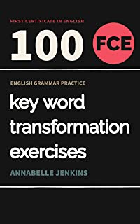 English Grammar Practice-First Certificate in English: 100 FCE Key Word Transformation Exercises