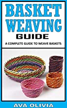 BASKET WEAVING GUIDE: A Complete Guide To Weave Baskets