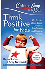 Chicken Soup for the Soul: Think Positive for Kids: 101 Stories about Good Decisions, Self-Esteem, and Positive Thinking Kindle Edition
