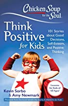 Chicken Soup for the Soul: Think Positive for Kids: 101 Stories about Good Decisions, Self-Esteem, and Positive Thinking