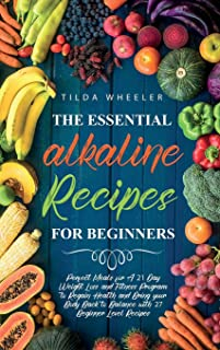 The Essential Alkaline Recipes for Beginners: Perfect Meals for A 21 Day Weight Loss and Fitness Program to Regain Health ...