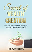 Secret of Wealth Creation: Principle lessons on the secrets of building a long lasting wealth