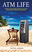 ATM LIfe: Guide to Quitting Your 9 to 5 and Investing in Money Machines