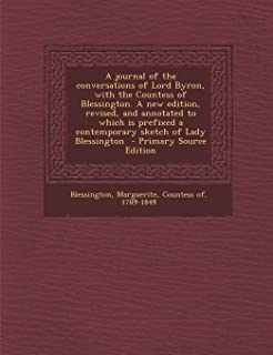 A Journal of the Conversations of Lord Byron, with the Countess of Blessington. a New Edition, Revised, and Annotated to W...