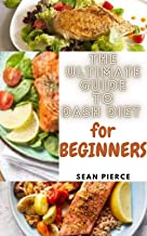 The Ultimate Guide to DASH Diet for Beginners: Delicious and Nutritious Low Sodium Recipes for Weight Loss, Low Cholestero...