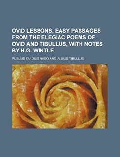Ovid Lessons, Easy Passages from the Elegiac Poems of Ovid and Tibullus, with Notes by H.G. Wintle