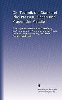 Die Technik der Stanzerei, das Pressen, Zichen und Prägen der Metalle: Eine allgemeinverständliche Darstellung nach gesamm...