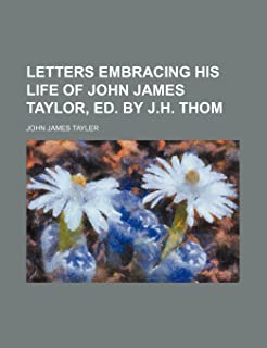Letters Embracing His Life of John James Taylor, Ed. by J.H. Thom