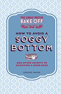 The Great British Bake Off: How to Avoid a Soggy Bottom and Other Secrets to Achieving a Good Bake