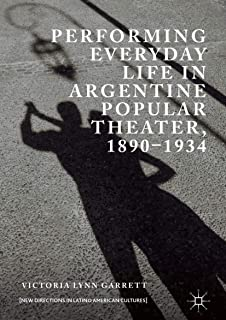 Performing Everyday Life in Argentine Popular Theater, 1890–1934 (New Directions in Latino American Cultures)