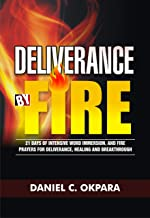 Deliverance by Fire: 21 Days of Intensive Word Immersion, and Fire Prayers for Total Healing, Deliverance, Breakthrough, and Divine Intervention
