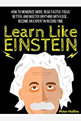 Learn Like Einstein: Memorize More, Read Faster, Focus Better, and Master Anything With Ease… Become An Expert in Record Time (Accelerated Learning) (Learning how to Learn Book 5) Kindle Edition
