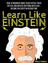 Learn Like Einstein: Memorize More, Read Faster, Focus Better, and Master Anything With Ease… Become An Expert in Record T...