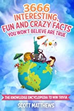 3666 Interesting, Fun And Crazy Facts You Won't Believe Are True - The Knowledge Encyclopedia To Win Trivia (Amazing World...