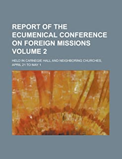 Report of the Ecumenical Conference on Foreign Missions; Held in Carnegie Hall and Neighboring Churches, April 21 to May 1...