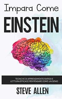 Impara come Einstein: Tecniche di apprendimento rapido e lettura efficace per pensare come un genio: Memorizza di più, foc...