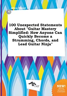 100 Unexpected Statements about Guitar Mastery Simplified: How Anyone Can Quickly Become a Strumming, Chords, and Lead Guitar Ninja