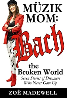 The Müzik Mom: Bach the Broken World: Seven Stories of Dreamers Who Never Gave Up