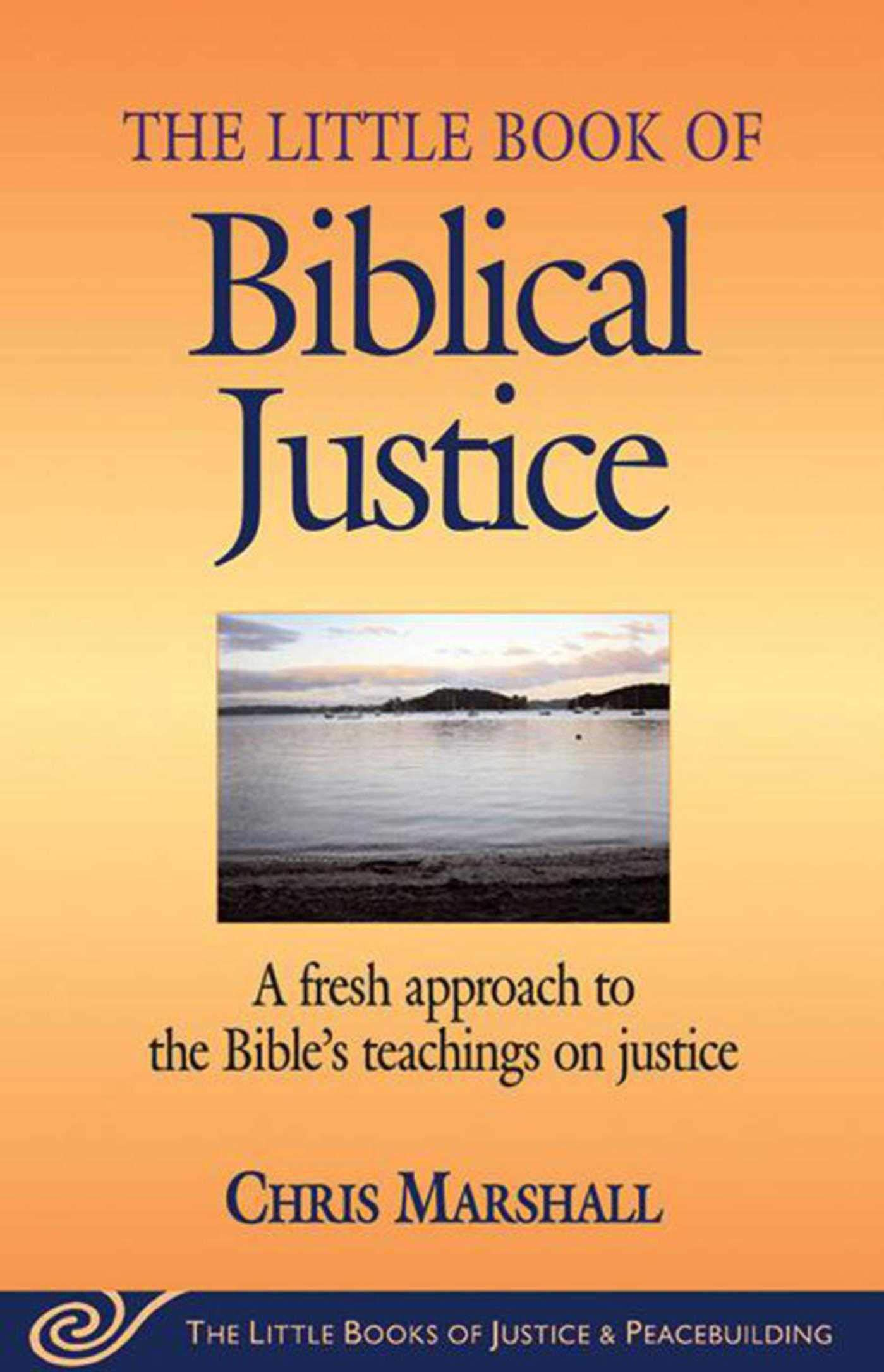 The Little Book Of Biblical Justice: A Fresh Approach To The Bible's Teaching On Justice (The Little Books Of Justice And ...