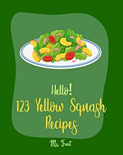 Hello! 123 Yellow Squash Recipes: Best Yellow Squash Cookbook Ever For Beginners [Grilled Vegetables Cookbook, Homemade Pasta Recipe, Vegetarian Casserole Cookbook, Simple Grilling Cookbook] [Book 1]