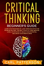 Critical Thinking Beginner's Guide: Learn How Reasoning by Logic Improves Effective Problem Solving. The Tools to Think Sm...
