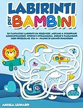 LABIRINTI PER BAMBINI: 101 Fantastici Labirinti da Risolvere. Aiutano a Sviluppare Concentrazione, Intuito e Intelligenza....
