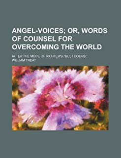 Angel-Voices; Or, Words of Counsel for Overcoming the World . After the Mode of Richter's, 'Best Hours.'
