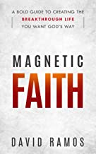 Magnetic Faith: A Bold Guide To Creating The Breakthrough Life You Want God's Way