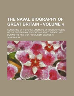 The Naval Biography of Great Britain (Volume 4); Consisting of Historical Memoirs of Those Officers of the British Navy Wh...