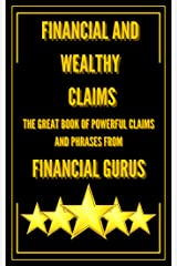 FINANCIAL AND WEALTHY CLAIMS-THE GREAT BOOK OF POWERFUL CLAIMS AND PHRASES FROM FINANCIAL GURUS!: PHRASES AND QUOTES FROM THE GREAT MENTORS WHO CHANGED OUR MINDS! (MOTIVATE YOURSELF 100% 3) Kindle Edition