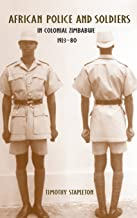 African Police and Soldiers in Colonial Zimbabwe, 1923-80 (Rochester Studies in African History and the Diaspora)