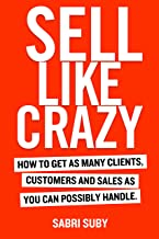 SELL LIKE CRAZY: How to Get As Many Clients, Customers and Sales As You Can Possibly Handle (English Edition)