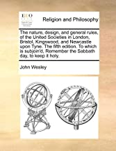 The nature, design, and general rules, of the United Societies in London, Bristol, Kingswood, and Newcastle upon Tyne. The fifth edition. To which is ... Remember the Sabbath day, to keep it holy.