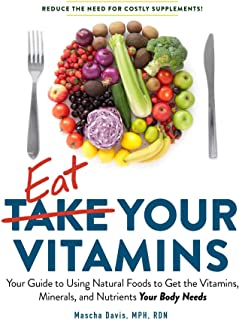 Eat Your Vitamins: Your Guide to Using Natural Foods to Get the Vitamins, Minerals, and Nutrients Your Body Needs
