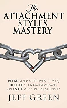 The Attachment Styles Mastery: Define Your Attachment Style, Decode Your Partner's Brain And Build a Lasting Relationship