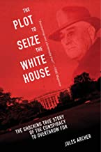 Plot to Seize the White House: The Shocking TRUE Story of the Conspiracy to Overthrow F.D.R.