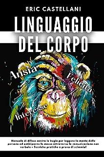 LINGUAGGIO DEL CORPO: Manuale di difesa contro le bugie per leggere la mente delle persone ed anticiparne le mosse attrave...