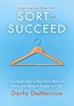 Organizing Your Home with SORT and SUCCEED: Five simple steps to stop clutter before it starts, save money and simplify your life (SORT and SUCCEED Organizing Solutions Series Book 1)