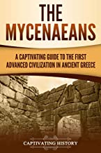The Mycenaeans: A Captivating Guide to the First Advanced Civilization in Ancient Greece