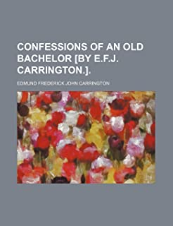 Confessions of an Old Bachelor [By E.F.J. Carrington.].