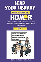 Lead Your Library With a Sense of Humor: Why (and How to) Be a Funnier and More Effective Leader and Laugh All the Way to ...